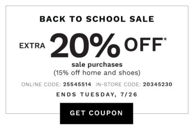 BACK TO SCHOOL SALE | Ends Tuesday, 7/26 | 20% OFF* sale purchase (15% off home & shoes) | ONLINE COUPON CODE: 25545514 | GET COUPON | IN-STORE COUPON CODE: 20345230