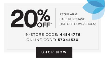 20% OFF* REGULAR & SALE PURCHASE (15% OFF HOME/SHOES) | IN-STORE CODE: 44844776 | ONLINE CODE: 57044530 | SHOP NOW