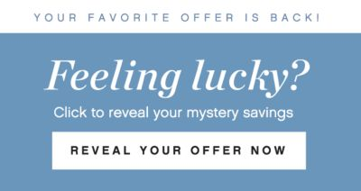 YOUR FAVORITE OFFER IS BACK! Feeling lucky? Click to reveal your mystery savings | REVEAL YOUR OFFER NOW