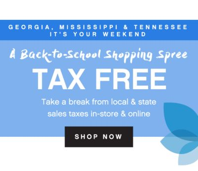 GEORGIA, MISSISSIPPI & TENNESSEE IT'S YOUR WEEKEND | A Back-to-School Shopping Spree | TAX FREE | Take a break from local & state sales taxes in-store & online | shop now