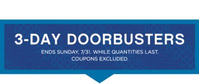 3-DAY DOORBUSTERS | ENDS SUNDAY, 7/31. WHILE QUANTITIES LAST. COUPONS EXCLUDED.