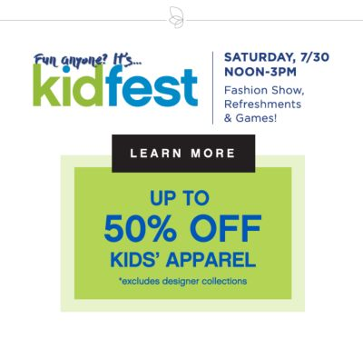 Fun anyone? It's...kidfest | SATURDAY, 7/30 NOON-3PM | Fashion Show, Refreshments & Games! | LEARN MORE | UP TO 50% OFF KIDS' APPAREL *excludes designer collections