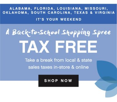 ALABAMA, FLORIDA, LOUISIANA, MISSOURI, OKLAHOMA, SOUTH CAROLINA, TEXAS & VIRGINIA IT'S YOUR WEEKEND | A Back-to-School Shopping Spree tax free | Take a break from local & state sales taxes in-store & online | shop now