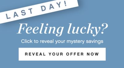 LAST DAY! | Feeling lucky? Click to reveal your mystery savings | REVEAL YOUR OFFER NOW