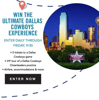WIN THE ULTIMATE DALLAS COWBOYS EXPERIENCE | ENTER DAILY THROUGH FRIDAY, 9/30 | 2 Tickets to a Dallas Game | VIP tour of a Dallas Cowboys Cheerleaders practice | Airfare, accommodations & more | ENTER NOW