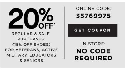 20% OFF* REGULAR & SALE PURCHASES (15% OFF SHOES) FOR VETERANS, ACTIVE MILITARY, EDUCATORS & SENIORS | ONLINE CODE: 35769975 | GET COUPON | IN STORE: NO CODE REQUIRED