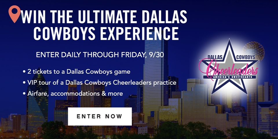 Win The Ultimate Dallas Cowboys Experience | Enter Daily Through Friday, 9/30 | 2 tickets to a Dallas Cowboys game | VIP tour of a Dallas Cowboys Cheerleaders practice | Airfar, accommodations & more | Enter Now