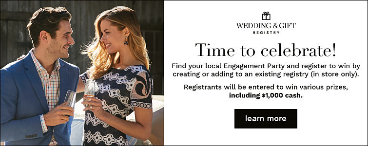Wedding & Gift Registry - Time to celebrate! Find your local store Engagemnet Party and register to win by creating or adding to an existing registry (in-store only). Registrants will be entered to win various prizes, including $1,000 cash. Learn More.