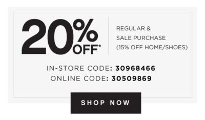 20% OFF* REGULAR & SALE PURCHASE (15% OFF HOME/SHOES) | IN-STORE CODE: 30968466 | ONLINE CODE: 30509869 | SHOP NOW
