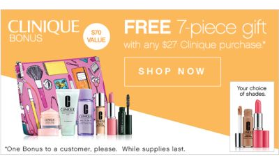 CLINIQUE BONUS   $70 VALUE   FREE 7-piece gift with any $27 Clinique purchase*   SHOP NOW   *One Bonus to a customer, please. While supples last.