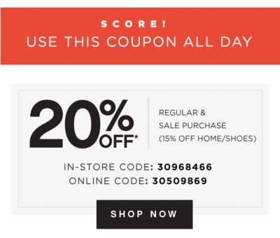 SCORE! USE THIS COUPON ALL DAY | 20% OFF* REGULAR & SALE PURCHASE (15% OFF HOME/SHOES) IN-STORE CODE: 30968466 | ONLINE CODE: 30509869 | SHOP NOW
