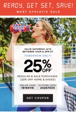 READY, GET SET, SAVE! MOST ATHLETIC SALE | VALID SATURDAY, 8/13 BETWEEN 10AM & 2PM ET TOMORROW ONLY! 25% OFF* REGULAR & SALE PURCHASES (20% OFF SHOES) | ONLINE CODE: 16194116 | IN STORE CODE: 24267034 | GET COUPON