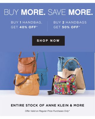 BUY MORE. SAVE MORE. | BUY 1 HANDBAG, GET 40% OFF* | BUY 2 HANDBAGS GET 50% OFF* | SHOP NOW | ENTIRE STOCK OF ANNE KLEIN & MORE | Offer Valid on Regular Price Purchases Only*