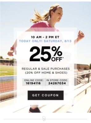 10AM - 2PM ET TODAY ONLY! SATURDAY, 8/13 | 25% OFF* REGULAR & SALE PURCHASES (20% OFF HOME & SHOES) ONLINE CODE: 16194116 | IN STORE CODE: 24267034 | GET COUPON