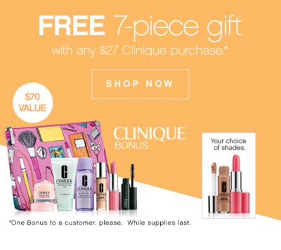 FREE 7-piece gift with any $27 Clinique purchase* | CLINIQUE BONUS | $70 VALUE |  | SHOP NOW | *One Bonus to a customer, please. While supples last.