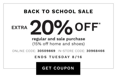 BACK TO SCHOOL SALE | Ends Tuesday, 8/16 | 20% OFF* regular & sale purchases (15% off home & shoes) | ONLINE COUPON CODE: 30509869 | GET COUPON | IN-STORE COUPON CODE: 30968466