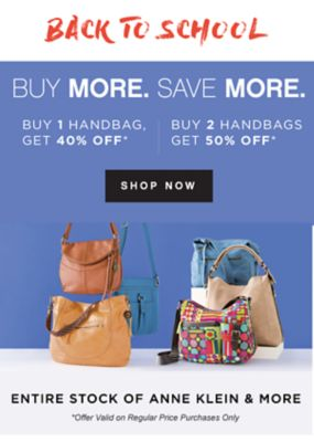 BACK TO SCHOOL | BUY MORE. SAVE MORE. BUY 1 HANDBAG, GET 40% OFF* | BUY 2 HANDBAGS GET 50% OFF* | SHOP NOW | ENTIRE STOCK OF ANNE KLEIN & MORE *Offer Valid on Regular Price Purchases Only