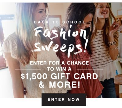 BACK TO SCHOOL FASHION SWEEPS! | ENTER FOR A CHANCE TO WIN A $1,500 GIFT CARD & MORE! | SHOP NOW