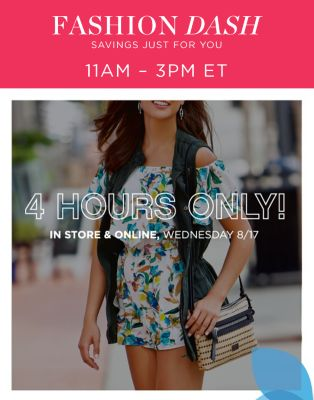FASHION DASH SAVINGS JUST FOR YOU | IN STORE & ONLINE 4 HOURS ONLY! | 11AM - 3PM ET WEDNESDAY 8/17