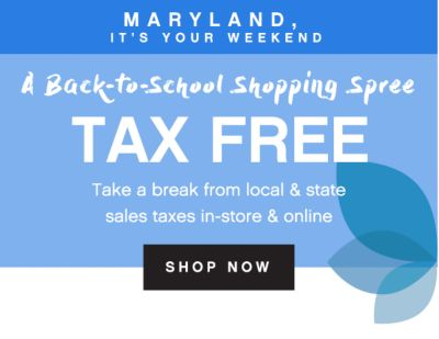 MARYLAND IT'S YOUR WEEKEND| A BACK-to School shopping spree | TAX FREE | Take a break from local & state sales taxes in-store & online | shop now