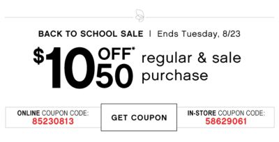 BACK TO SCHOOL SALE | Ends Tuesday, 8/23 | $10 OFF* $50 regular & sale purchase | ONLINE COUPON CODE: 85230813 | GET COUPON | IN-STORE COUPON CODE: 58629061
