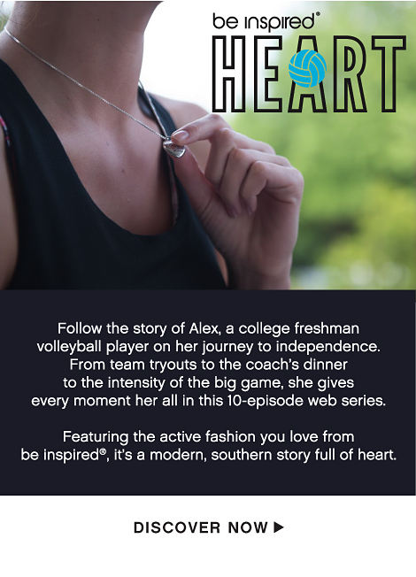 be inspired® HEART - Follow the story of Alex, a college freshman volleyball player on her journey to independence. From team tryouts to the coach's dinner to the intensity of the big game, she gives her every moment her all in this 10-episode web series. Featuring the active fashion you love from be inspired®, it's modern, southern story full of heart. - Discover Now