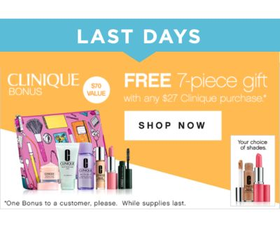 LAST DAYS | CLINIQUE BONUS | $70 VALUE | FREE 7-piece gift with any $27 Clinique purchase* | SHOP NOW | *One Bonus to a customer, please. While supples last.