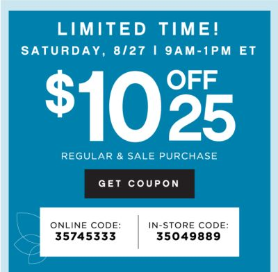 LIMITED TIME! SATURDAY, 8/27 | 9AM - 1PM ET | $10 OFF $25 REGULAR & SALE PURCHASE | GET COUPON | ONLINE CODE: 35745333 | IN-STORE CODE: 35049889