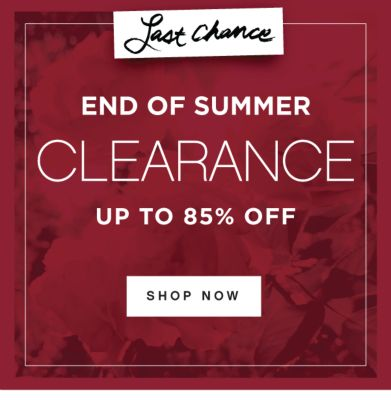 Last Chance | END OF SUMMER CLEARANCE UP TO 85% OFF | SHOP NOW
