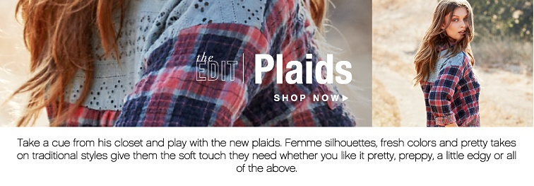 the EDIT - Plaids. Take a cue from his closet and play with the new plaids. Femme silhouettes, fresh colors and pretty takes on traditional styles give them the soft touch they need whether you like it pretty, preppy, a little edgy or all of the above. Shop Now.