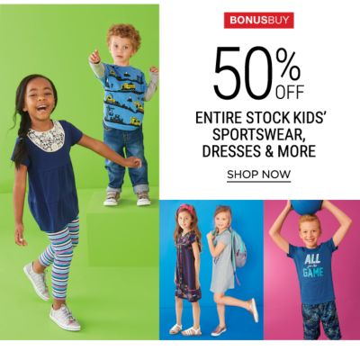 Bonus Buy - 50% off entire stock kids' sportswear, dresses & more. Shop Now.