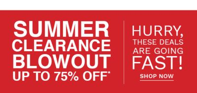SUMMER CLEARANCE BLOWOUT - UP TO 75% OFF* | Hurry, these deals are going fast! Shop Now.