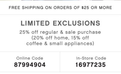 FREE SHIPPING ON ORDERS OF $25 OR MORE | LIMITED EXCLUSIONS | 25% off regular & sale purchase (20% off home, 15% off coffee & small appliances) | Online Code 87994904 | In-Store Code 16977235