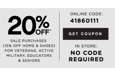 20% OFF* SALE PURCHASES (15% OFF HOME AND SHOES) FOR VETERANS, ACTIVE MILITARY, EDUCATORS & SENIORS | ONLINE CODE: 41860111 | GET COUPON | IN STORE: NO CODE REQUIRED