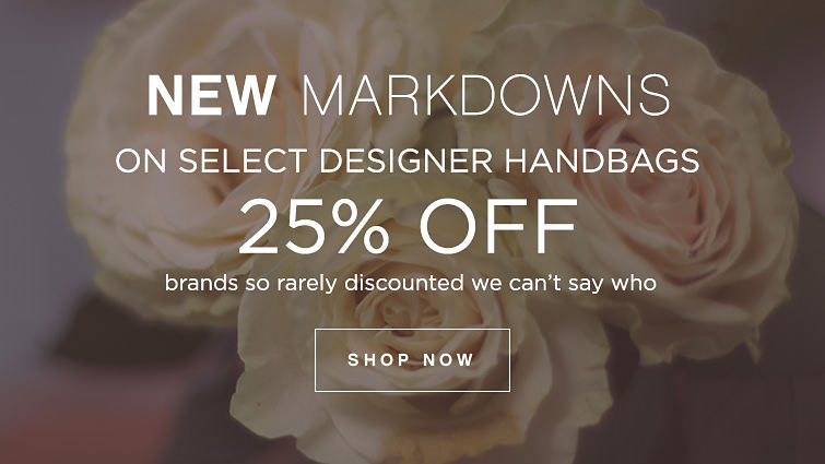 New Markdowns on Select Designer Handbags 25% Off brands so rarely discounted we can't say who Shop Now