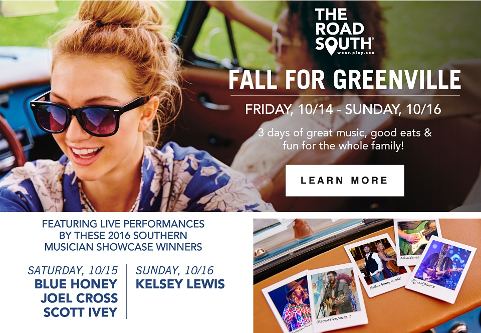 The Road South - Fall for Greenville Friday, 10/14-Sunday, 10/16 3 Days of great music, good eats & fun for the whole family! Featuring Live Performances by these 2016 Southen Musician Showcase Winners - Learn More
