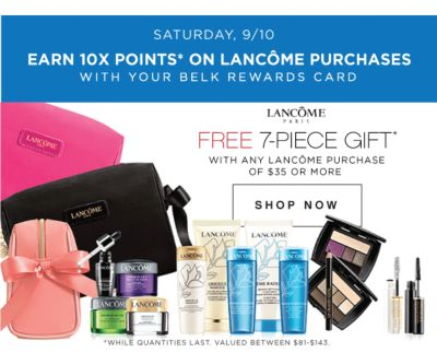 SATURDAY, 9/10 | EARN 10X POINTS* ON LANCOME PURCHASES WITH YOUR BELK REWARDS CARD | LANCOME PARIS | FREE 7-PIECE GIFT* WITH ANY LANCOME PURCHASE OF $35 OR MORE | SHOP NOW | *WHILE QUANTITIES LAST. VALUED BETWEEN $81-#143.