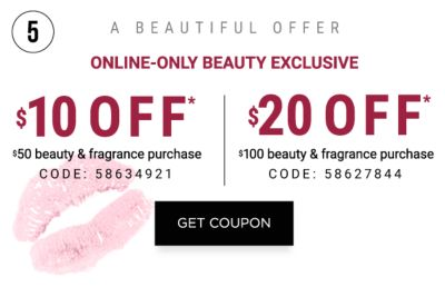 A BEAUTIFUL OFFER - Online-only Beauty Exclusive. $10 off* $50 beauty & fragrance purchase {Code: 58634921} | $20 off* $100 beauty & fragrance purchase {Code: 58627844}. Get Coupon.