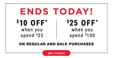 ENDS TODAY! | $10 off* When You Spend $25 - $25 off* When You Spend $100 on Regular and Sale Purchases - Get Coupon