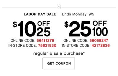 LABOR DAY SALE | Ends Monday, 9/5 | $10 OFF* $25 regular & sale purchase - ONLINE COUPON CODE: 56411276, IN-STORE COUPON CODE: 75631930 | $25 OFF* 100 regular & sale purchase - ONLINE COUPON CODE: 56058247, IN-STORE COUPON CODE: 42172836 | GET COUPON