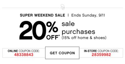 SUPER WEEKEND SALE | Ends Sunday, 9/11 | 20% OFF* sale purchases (15% off home& shoes) ONLUNE COUPON CODE: 48338843 | GET COUPON | IN-STORE COUPON CODE: 28359982