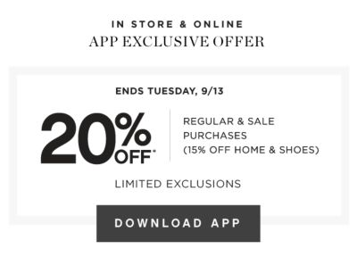 IN STORE & ONLINE APP EXCLUSIVE OFFER | ENDS TUESDAY, 9/13 | 20% OFF* REGULAR & SALE PURCHASES (15% OFF HOME & SHOES) LIMITED EXCLUSIONS | DOWNLOAD APP