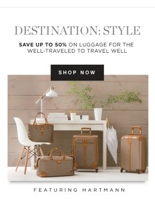 DESTINATION: STYLE | SAVE UP TO 50% ON LUGGAGE FOR THE WELL-TRAVELED TO TRAVEL WELL | SHOP NOW | FEATURING HARTMANN