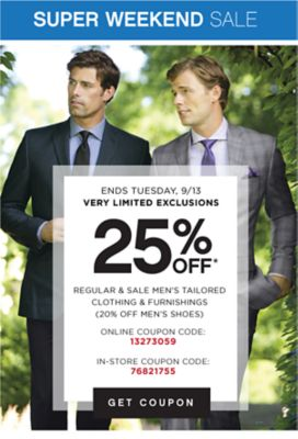 SUPER WEEKEND SALE | ENDS TUESDAY, 9/13 VERY LIMITED EXCLUSIONS | 25% OFF* REGULAR & SALE MEN'S TAILORED COTHING & FURNISHINGS (20% OFF MEN'S SHOES) | ONLINE COUPON CODE: 13273059 | IN-STORE COUPON CODE: 76821755 | GET COUPON