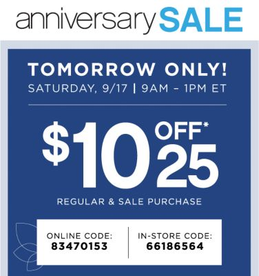 anniversary SALE | TOMORROW ONLY! | SATURDAY, 9/17 | 9AM - 1PM ET | $10 OFF*25 REGULAR & SALE PURCHASE | ONLINE CODE: 83470153 | IN-STORE CODE: 66186564
