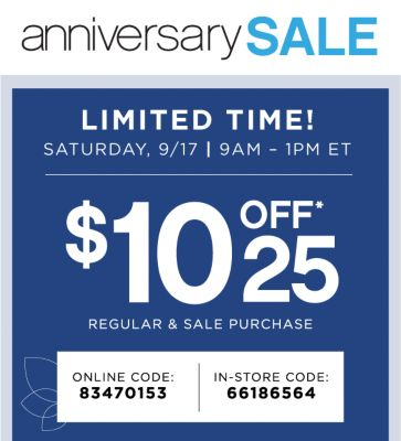 anniversary SALE | LIMITED TIME! | SATURDAY, 9/17 | 9AM - 1PM ET | $10 OFF*25 REGULAR & SALE PURCHASE | ONLINE CODE: 83470153 | IN-STORE CODE: 66186564