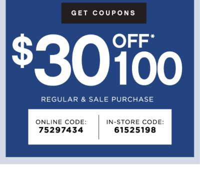 GET COUPONS | $30 OFF* 100 | REGULAR & SALE PURCHASE | ONLINE CODE: 75297434 | IN-STORE CODE: 61525198