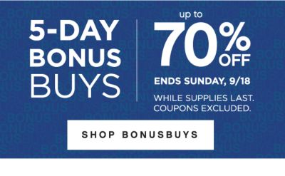 5-DAY BONUSBUYS | up to 70% OFF | ENDS SUNDAY, 9/18 WHILE SUPPLIES LAST. COUPONS EXCLUDED. SHOP BONUSBUYS
