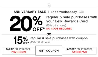 ANNIVERSARY SALE | Ends Wednesday, 9/21 | 20% OFF* regular & sale purchases with your Belk Rewards Card (15% off shoes) NO CODE REQUIRED | OR | 15% OFF* regular & sale purchases with coupon (10% off shoes) | ONLINE COUPON CODE: 79792089 | GET COUPON | IN-STORE COUPON CODE: 51960750
