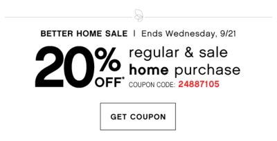 BETTER HOME SALE | Ends Wednesday, 9/21 | 20% OFF regular & sale home purchase | COUPON CODE: 24887105 | GET COUPON